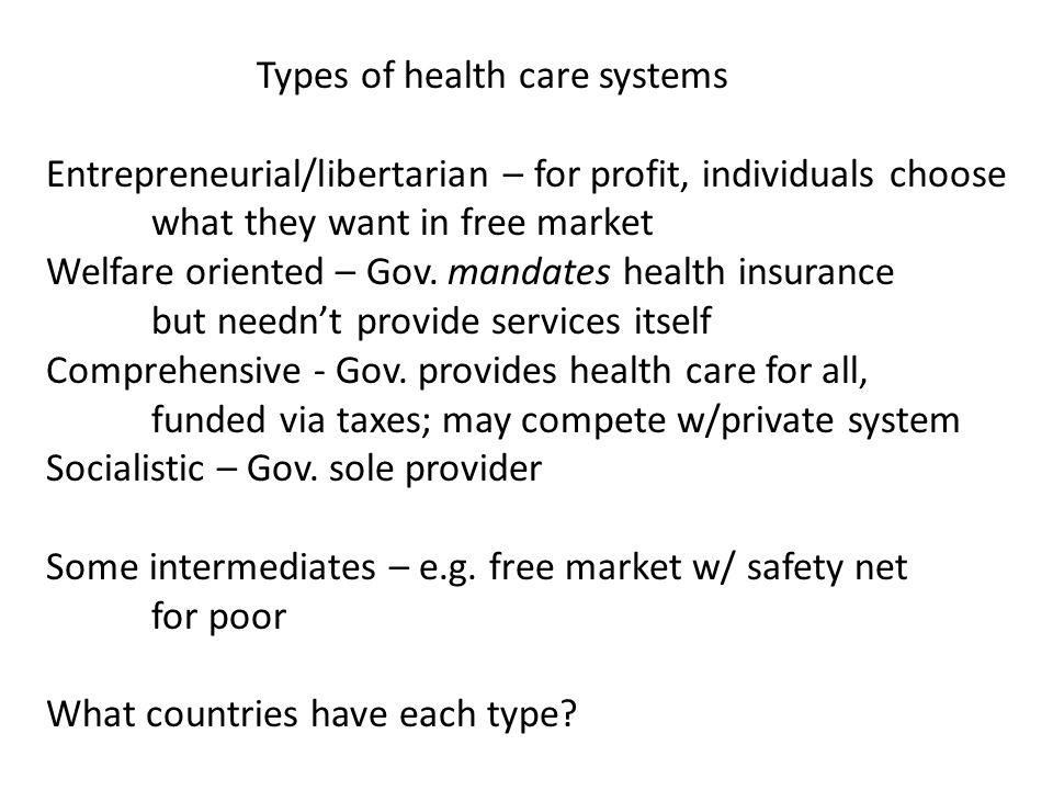 Types of health care systems Entrepreneurial/libertarian – for profit, individuals choose what they want in free market Welfare oriented – Gov. mandat