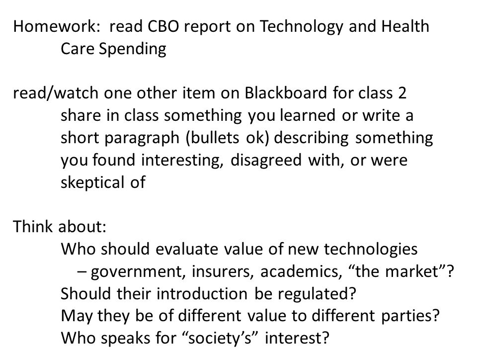 Homework: read CBO report on Technology and Health Care Spending read/watch one other item on Blackboard for class 2 share in class something you lear