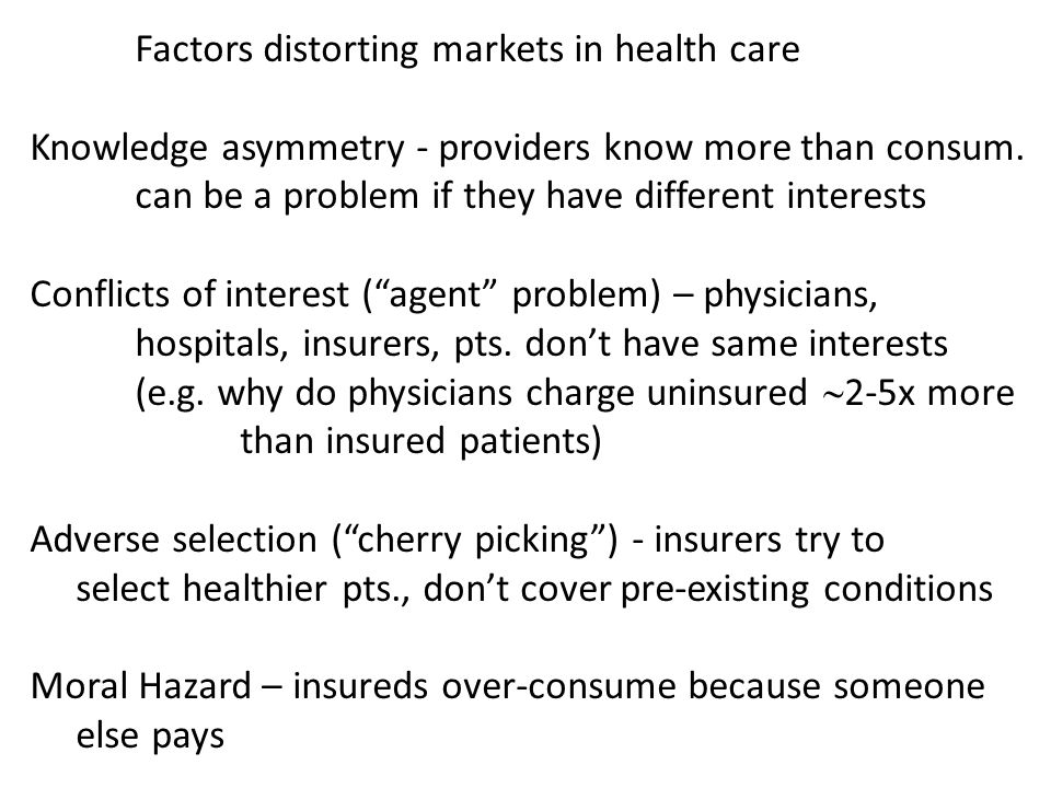 Factors distorting markets in health care Knowledge asymmetry - providers know more than consum. can be a problem if they have different interests Con