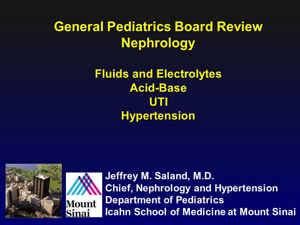 General Pediatrics Board Review Nephrology Fluids and Electrolytes Acid-BaseUTIHypertension Jeffrey M. Saland, M.D. Chief, Nephrology and Hypertension