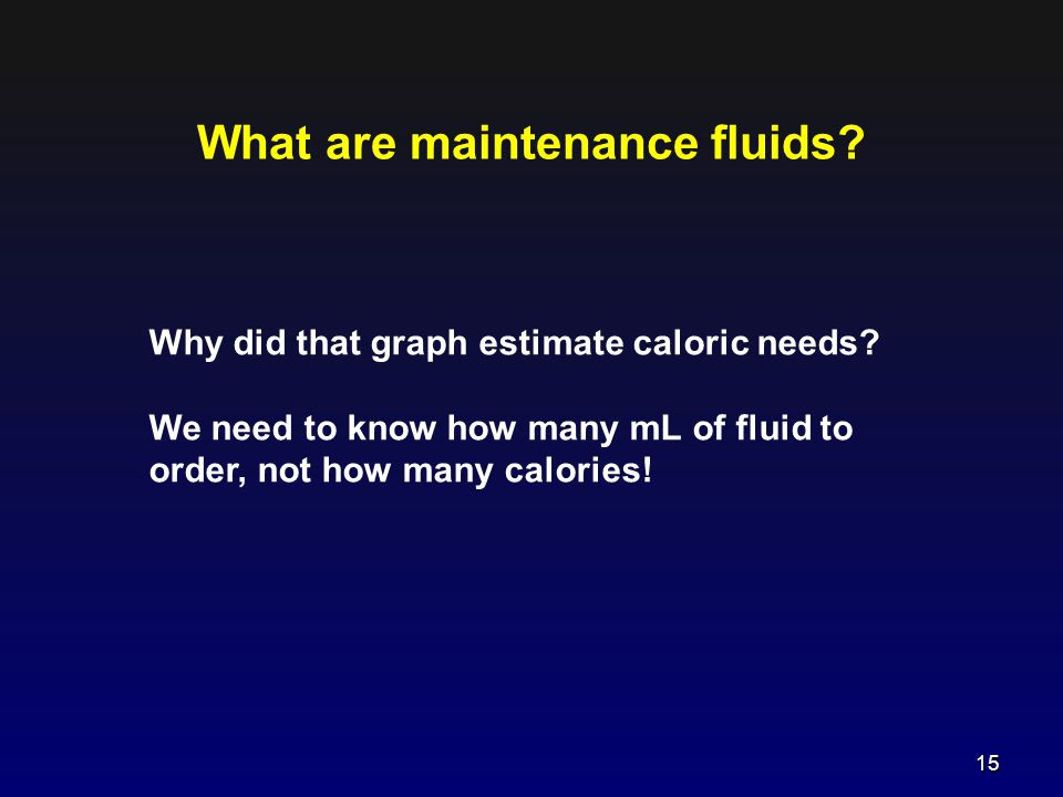 What are maintenance fluids? Why did that graph estimate caloric needs? We need to know how many mL of fluid to order, not how many calories! 15