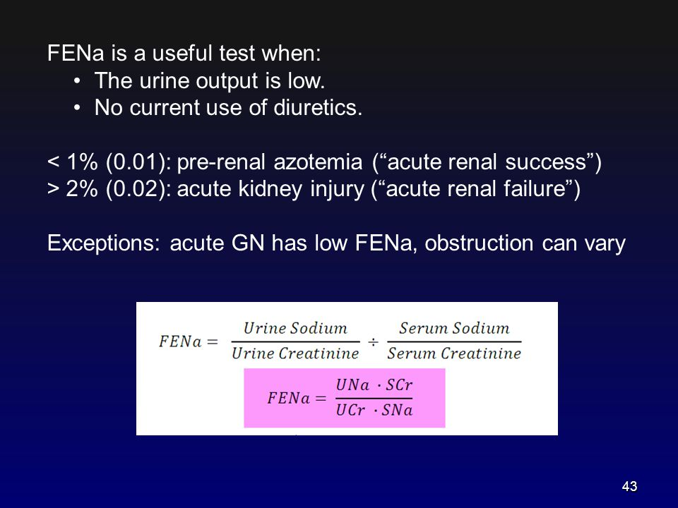 """FENa is a useful test when: The urine output is low. No current use of diuretics. < 1% (0.01): pre-renal azotemia (""""acute renal success"""") > 2% (0.02):"""