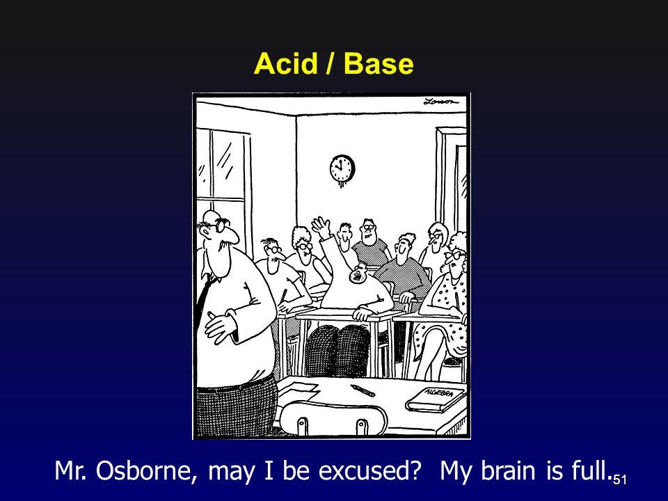 Acid / Base Mr. Osborne, may I be excused? My brain is full. 51