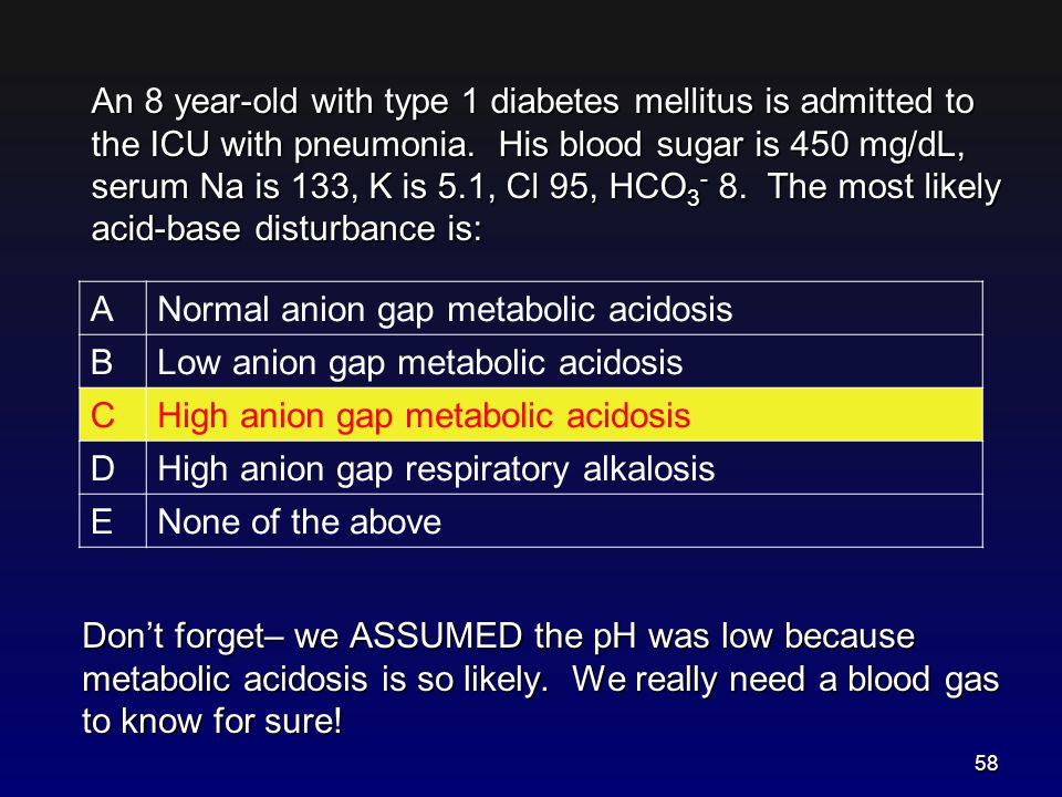 Don't forget– we ASSUMED the pH was low because metabolic acidosis is so likely. We really need a blood gas to know for sure! A Normal anion gap metab