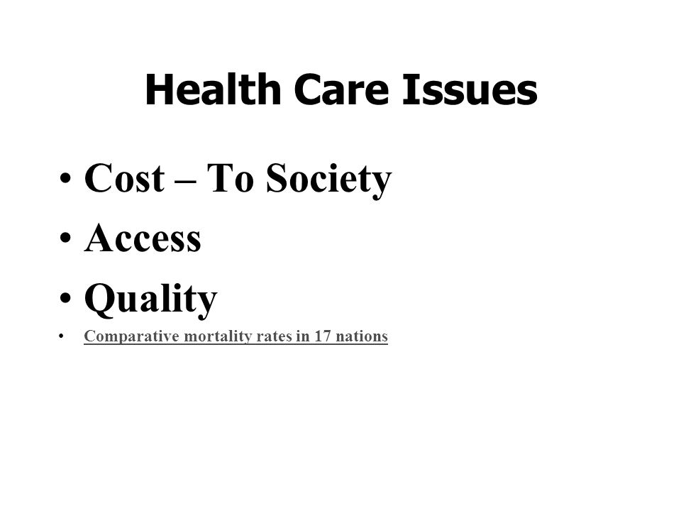 Health Care Issues Cost – To Society Access Quality Comparative mortality rates in 17 nations