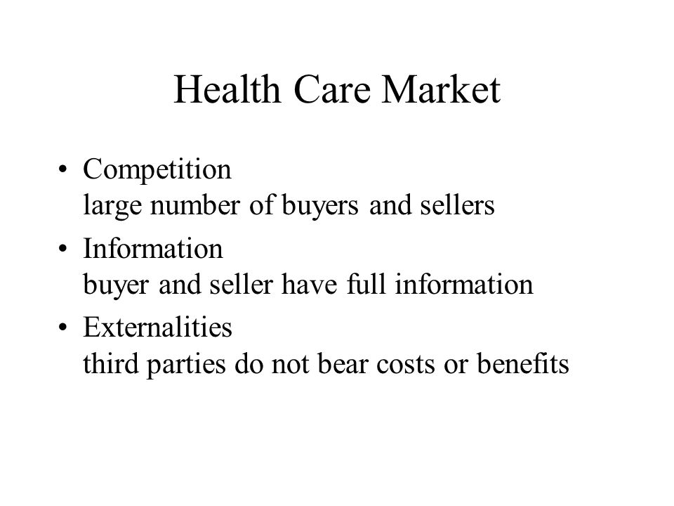 Health Care Market Competition large number of buyers and sellers Information buyer and seller have full information Externalities third parties do not bear costs or benefits