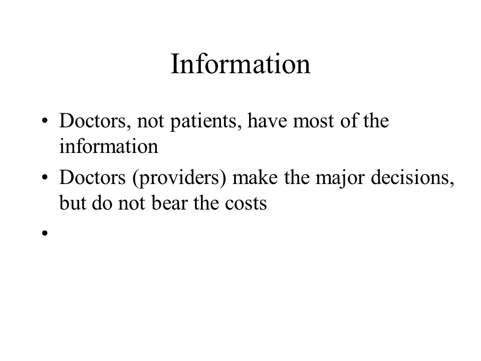 Information Doctors, not patients, have most of the information Doctors (providers) make the major decisions, but do not bear the costs