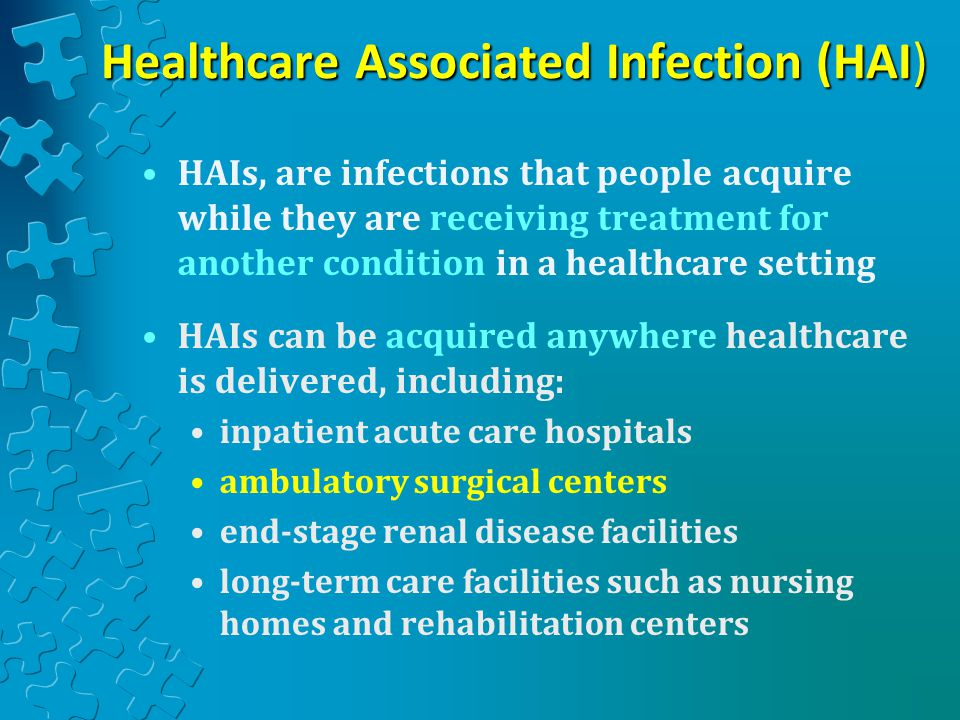 Healthcare Associated Infection (HAI) HAIs, are infections that people acquire while they are receiving treatment for another condition in a healthcare setting HAIs can be acquired anywhere healthcare is delivered, including: inpatient acute care hospitals ambulatory surgical centers end-stage renal disease facilities long-term care facilities such as nursing homes and rehabilitation centers