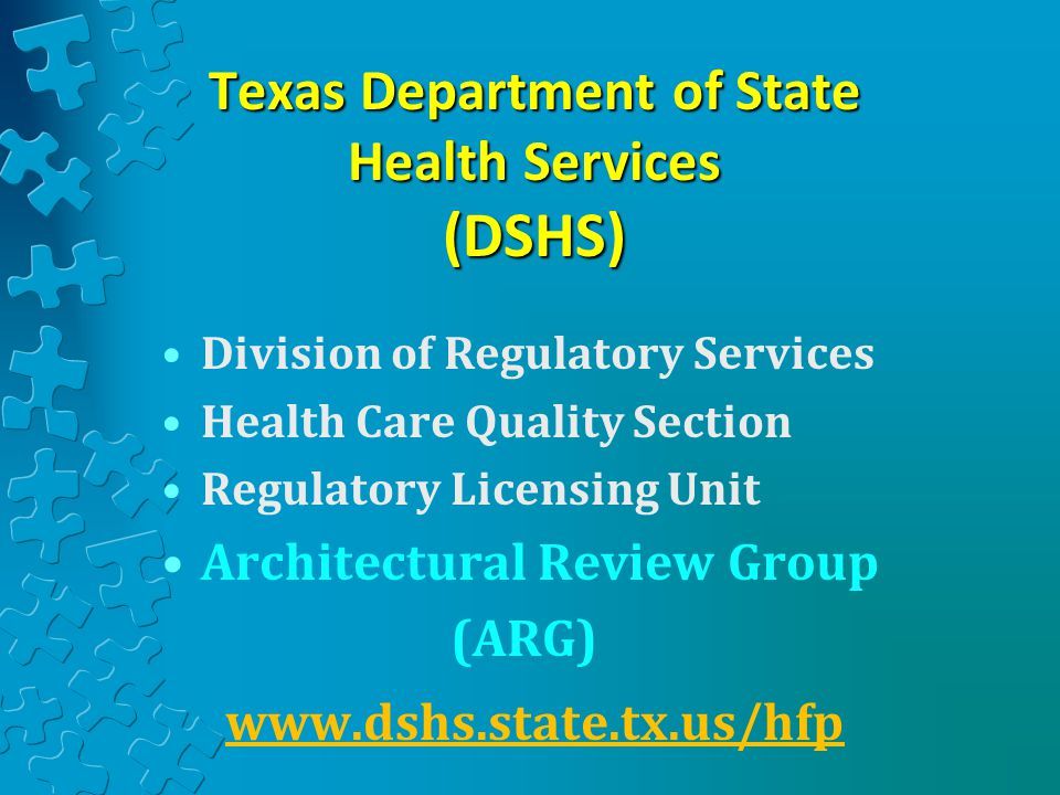 Texas Department of State Health Services (DSHS) Division of Regulatory Services Health Care Quality Section Regulatory Licensing Unit Architectural Review Group (ARG) www.dshs.state.tx.us/hfp