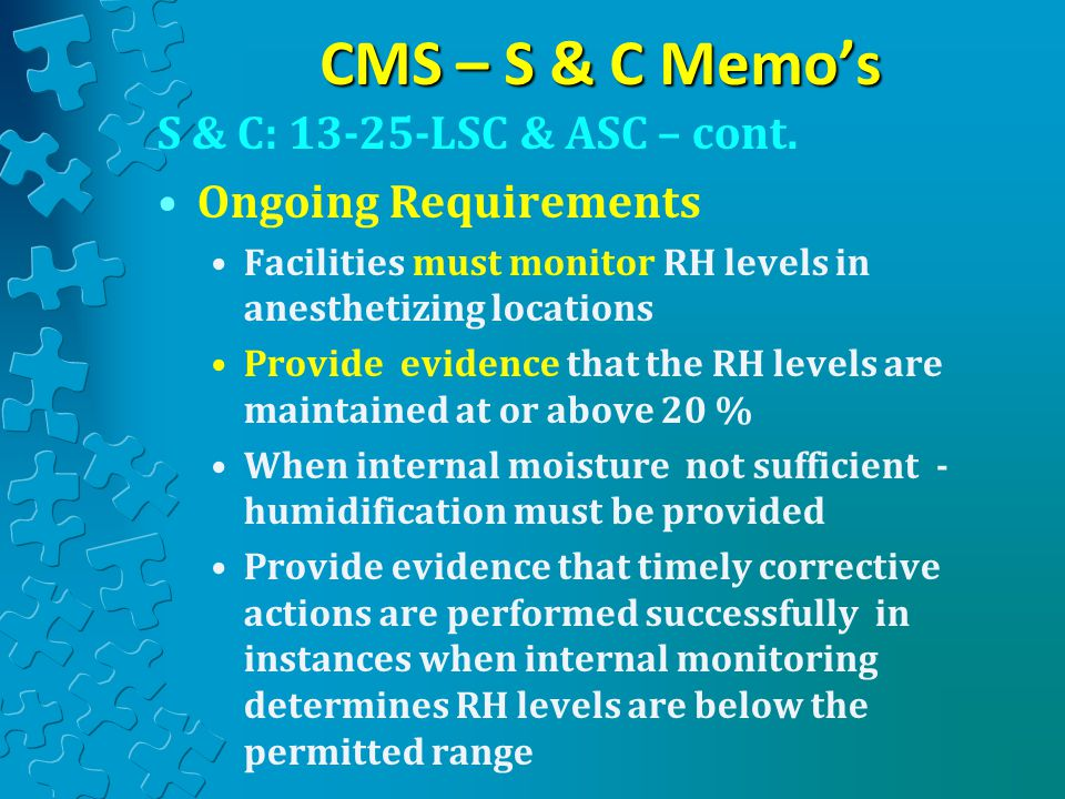 CMS – S & C Memo's S & C: 13-25-LSC & ASC – cont. Ongoing Requirements Facilities must monitor RH levels in anesthetizing locations Provide evidence t