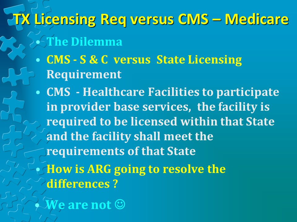 TX Licensing Req versus CMS – Medicare The Dilemma CMS - S & C versus State Licensing Requirement CMS - Healthcare Facilities to participate in provider base services, the facility is required to be licensed within that State and the facility shall meet the requirements of that State How is ARG going to resolve the differences .