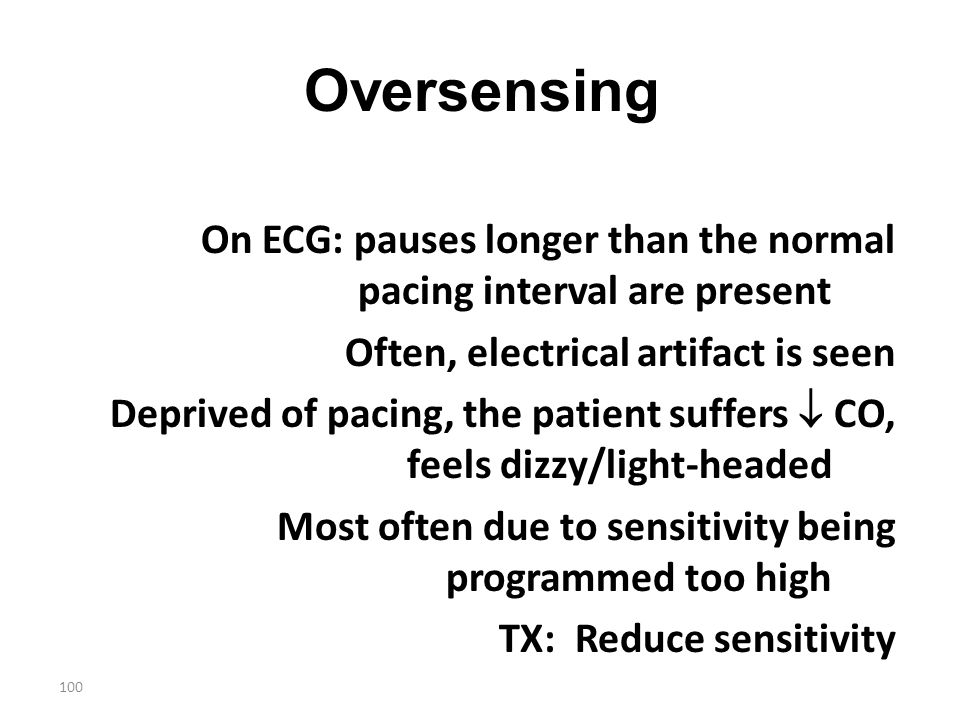 100 Oversensing On ECG: pauses longer than the normal pacing interval are present Often, electrical artifact is seen Deprived of pacing, the patient s