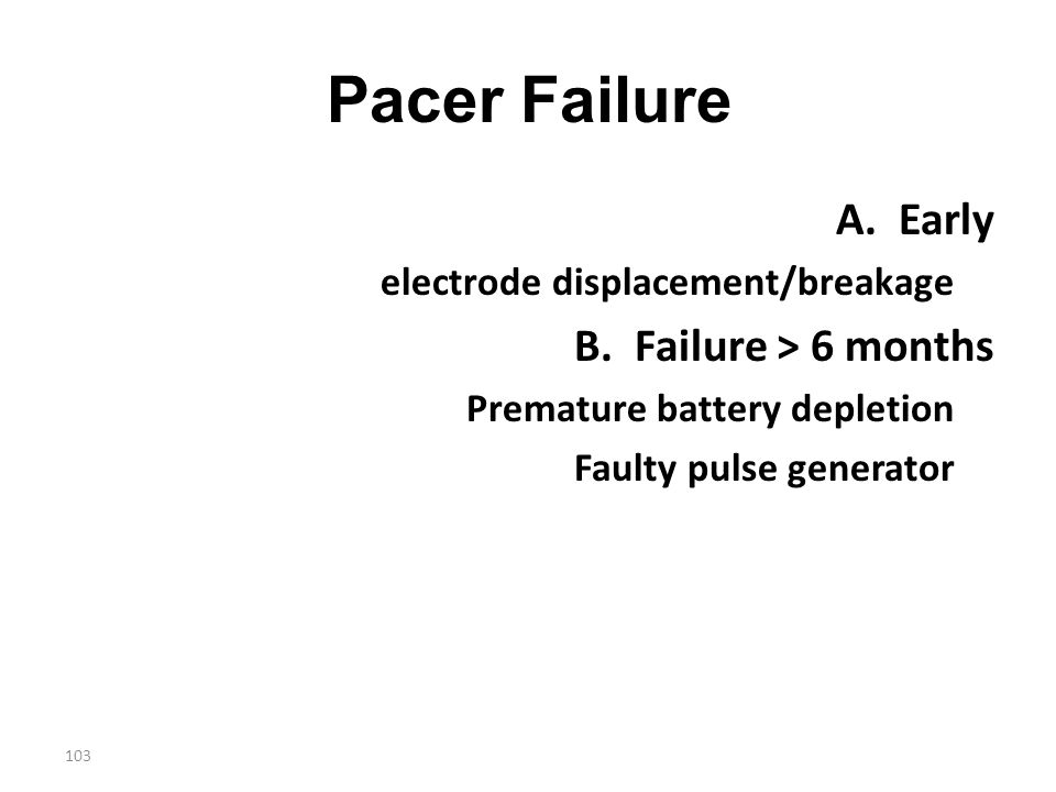 103 Pacer Failure A. Early electrode displacement/breakage B. Failure > 6 months Premature battery depletion Faulty pulse generator