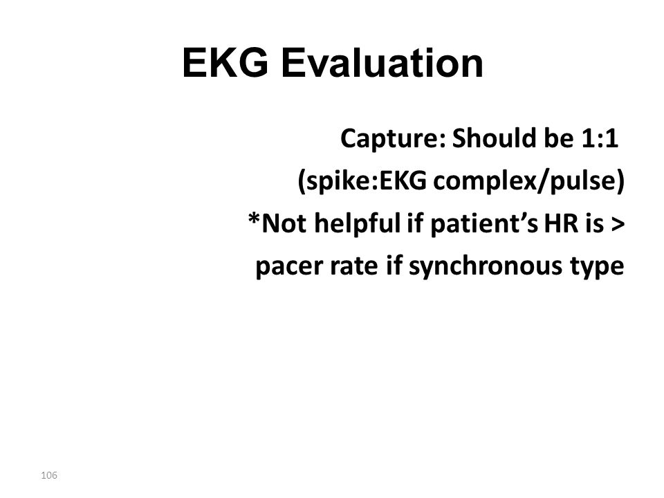 106 EKG Evaluation Capture: Should be 1:1 (spike:EKG complex/pulse) *Not helpful if patient's HR is > pacer rate if synchronous type