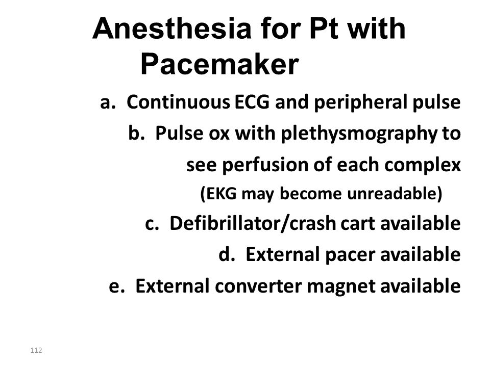 112 Anesthesia for Pt with Pacemaker a. Continuous ECG and peripheral pulse b. Pulse ox with plethysmography to see perfusion of each complex (EKG may
