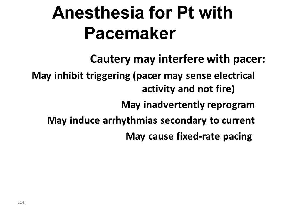 114 Anesthesia for Pt with Pacemaker Cautery may interfere with pacer: May inhibit triggering (pacer may sense electrical activity and not fire) May i