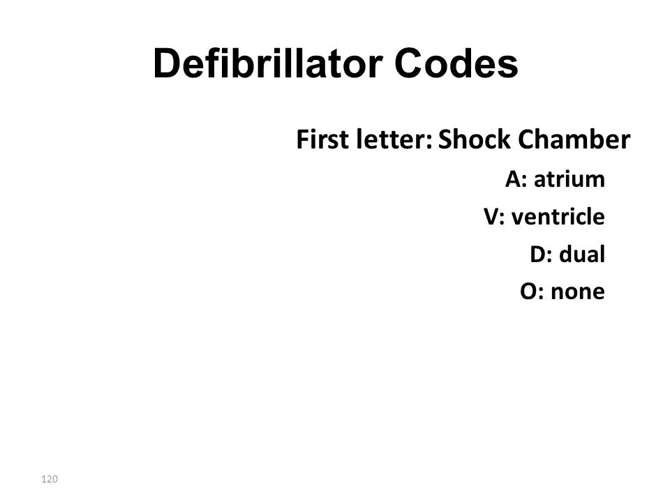 120 Defibrillator Codes First letter: Shock Chamber A: atrium V: ventricle D: dual O: none