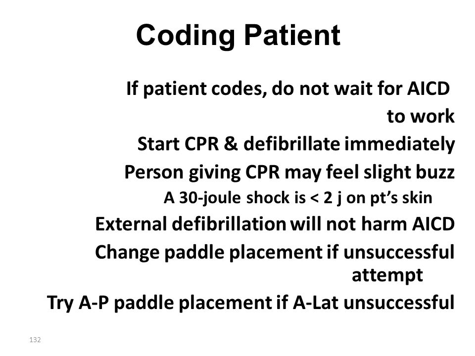 132 Coding Patient If patient codes, do not wait for AICD to work Start CPR & defibrillate immediately Person giving CPR may feel slight buzz A 30-jou