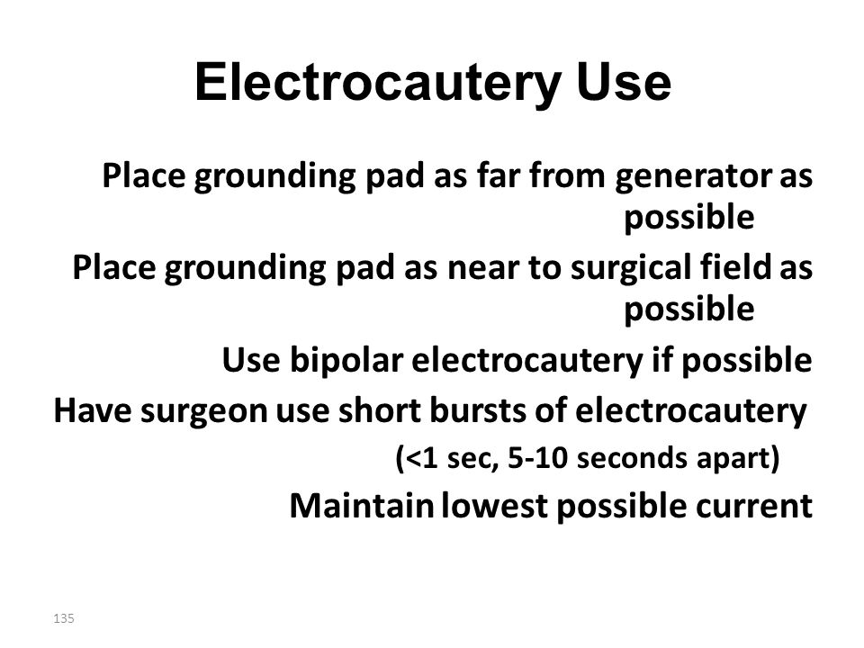 135 Electrocautery Use Place grounding pad as far from generator as possible Place grounding pad as near to surgical field as possible Use bipolar ele