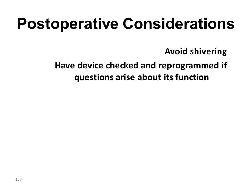 137 Postoperative Considerations Avoid shivering Have device checked and reprogrammed if questions arise about its function