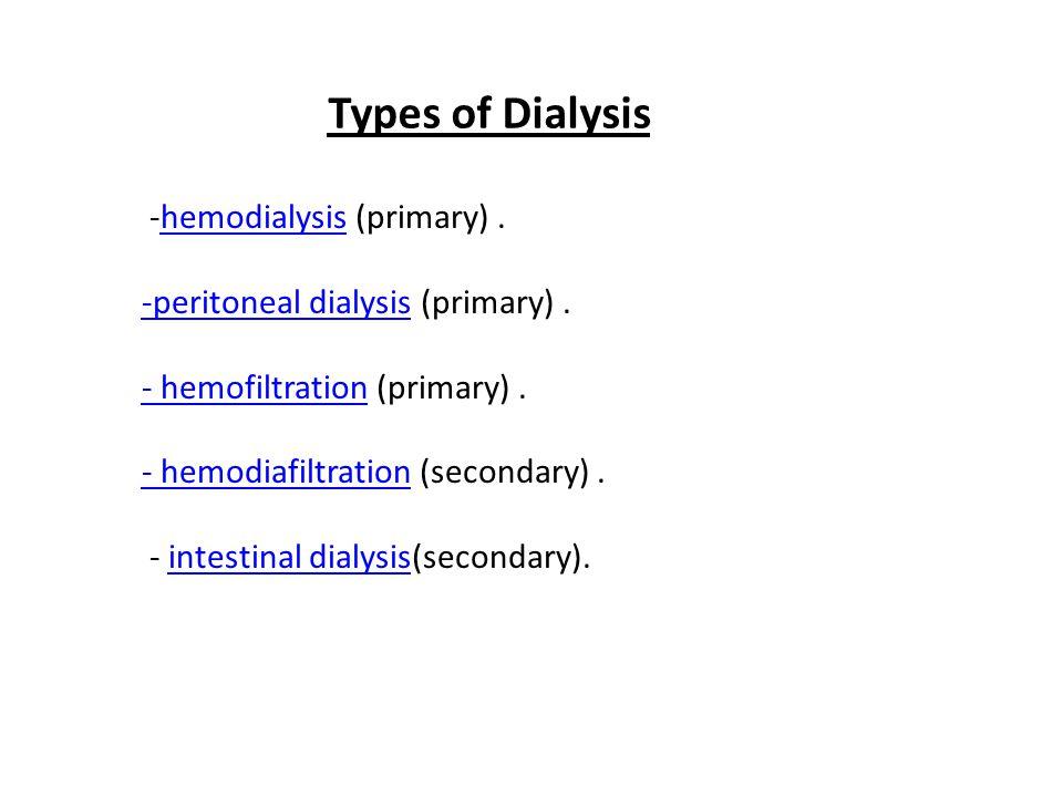 Types of Dialysis -hemodialysis (primary).hemodialysis -peritoneal dialysis-peritoneal dialysis (primary). - hemofiltration- hemofiltration (primary).
