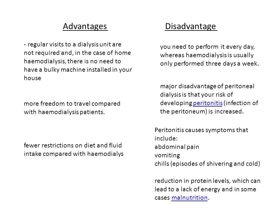 AdvantagesDisadvantage - regular visits to a dialysis unit are not required and, in the case of home haemodialysis, there is no need to have a bulky m