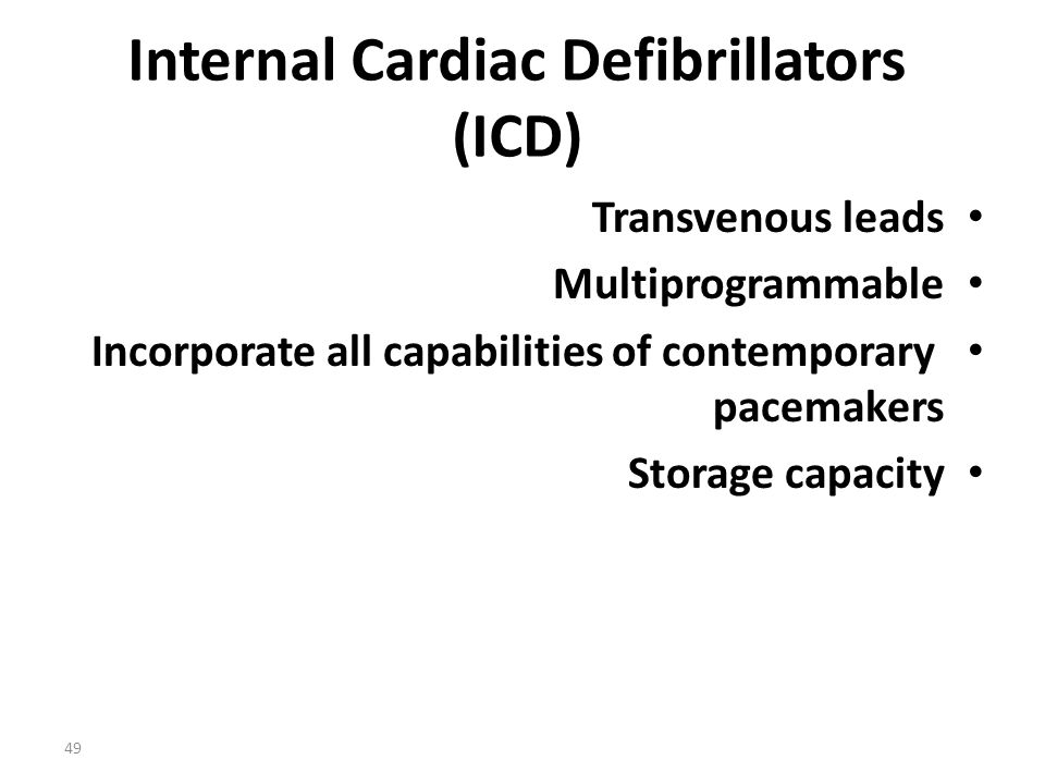 49 Internal Cardiac Defibrillators (ICD) Transvenous leads Multiprogrammable Incorporate all capabilities of contemporary pacemakers Storage capacity