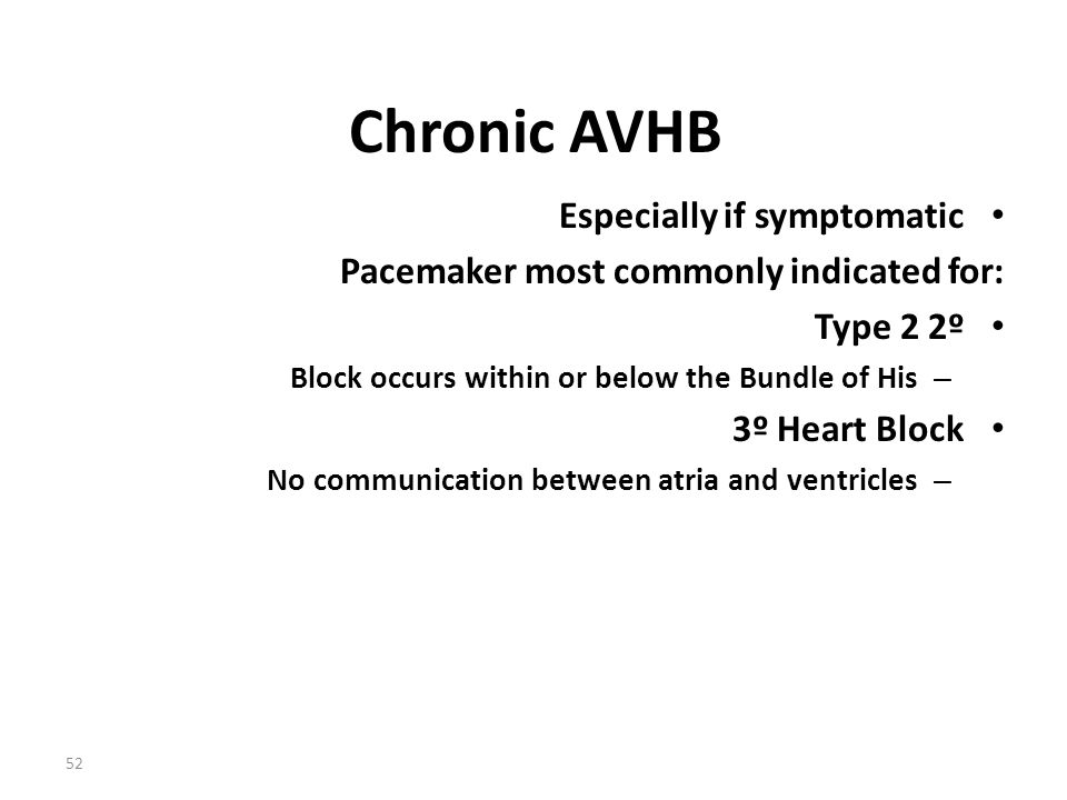 52 Chronic AVHB Especially if symptomatic Pacemaker most commonly indicated for: Type 2 2º – Block occurs within or below the Bundle of His 3º Heart B