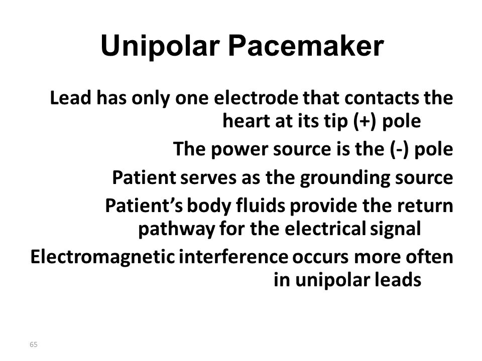65 Unipolar Pacemaker Lead has only one electrode that contacts the heart at its tip (+) pole The power source is the (-) pole Patient serves as the g