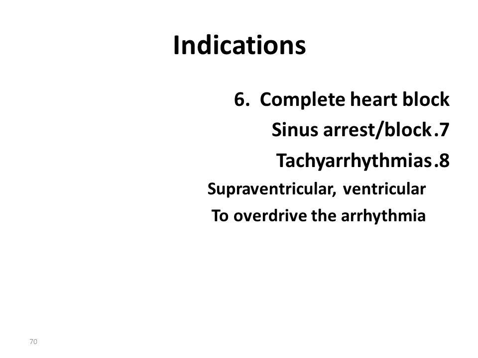 70 Indications 6. Complete heart block 7.Sinus arrest/block 8.Tachyarrhythmias Supraventricular, ventricular To overdrive the arrhythmia