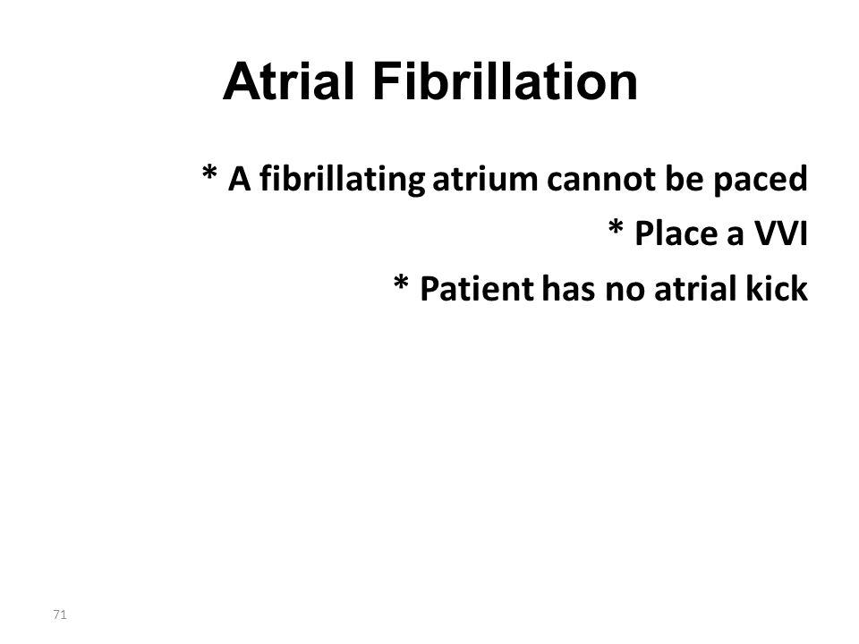 71 Atrial Fibrillation * A fibrillating atrium cannot be paced * Place a VVI * Patient has no atrial kick