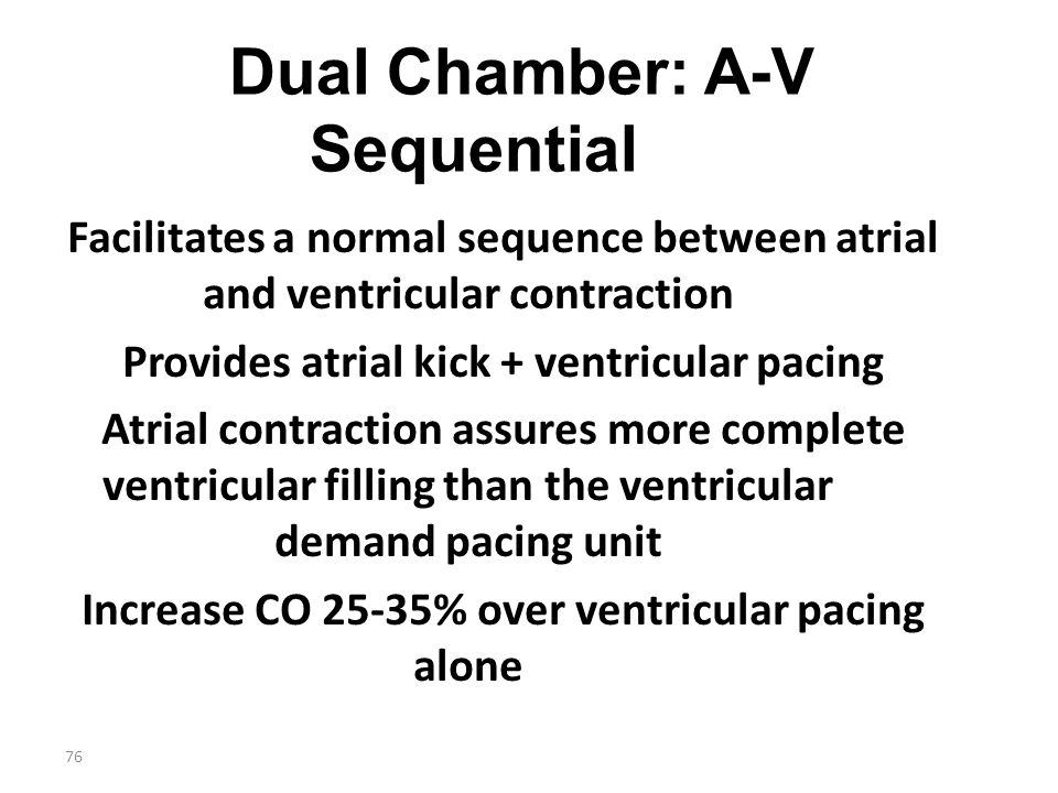 76 Dual Chamber: A-V Sequential Facilitates a normal sequence between atrial and ventricular contraction Provides atrial kick + ventricular pacing Atr