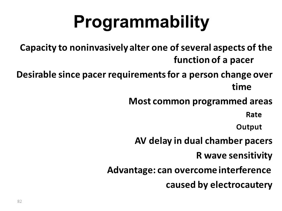 82 Programmability Capacity to noninvasively alter one of several aspects of the function of a pacer Desirable since pacer requirements for a person c