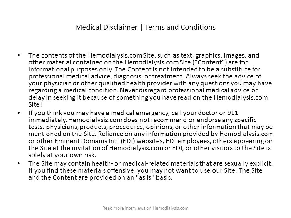 Medical Disclaimer | Terms and Conditions The contents of the Hemodialysis.com Site, such as text, graphics, images, and other material contained on the Hemodialysis.com Site ( Content ) are for informational purposes only.