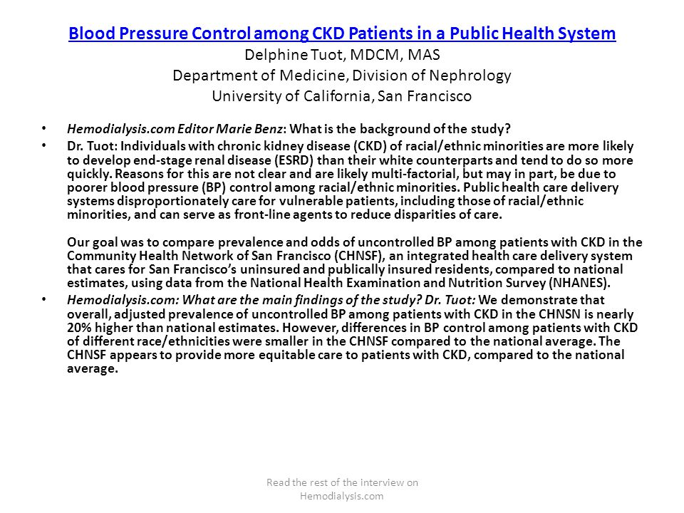 Blood Pressure Control among CKD Patients in a Public Health System Blood Pressure Control among CKD Patients in a Public Health System Delphine Tuot, MDCM, MAS Department of Medicine, Division of Nephrology University of California, San Francisco Hemodialysis.com Editor Marie Benz: What is the background of the study.