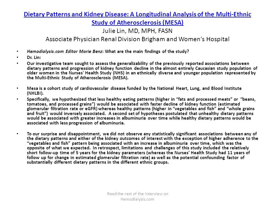 Dietary Patterns and Kidney Disease: A Longitudinal Analysis of the Multi-Ethnic Study of Atherosclerosis (MESA) Dietary Patterns and Kidney Disease: A Longitudinal Analysis of the Multi-Ethnic Study of Atherosclerosis (MESA) Julie Lin, MD, MPH, FASN Associate Physician Renal Division Brigham and Women s Hospital Hemodialysis.com Editor Marie Benz: What are the main findings of the study.