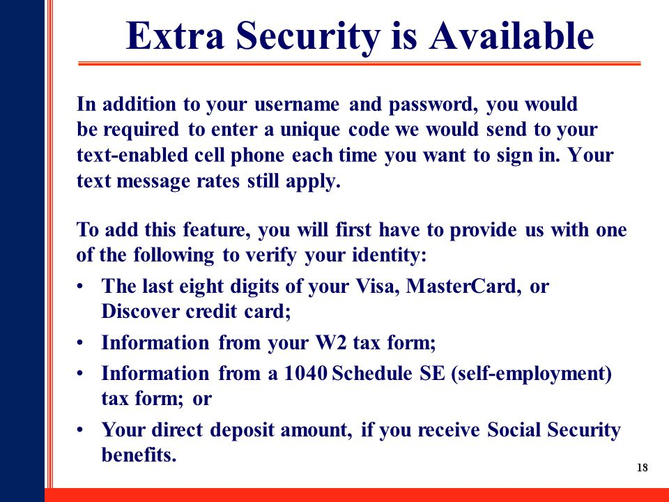 18 Extra Security is Available In addition to your username and password, you would be required to enter a unique code we would send to your text-enabled cell phone each time you want to sign in.