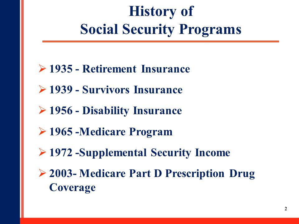 2  1935 - Retirement Insurance  1939 - Survivors Insurance  1956 - Disability Insurance  1965 -Medicare Program  1972 -Supplemental Security Income  2003- Medicare Part D Prescription Drug Coverage History of Social Security Programs