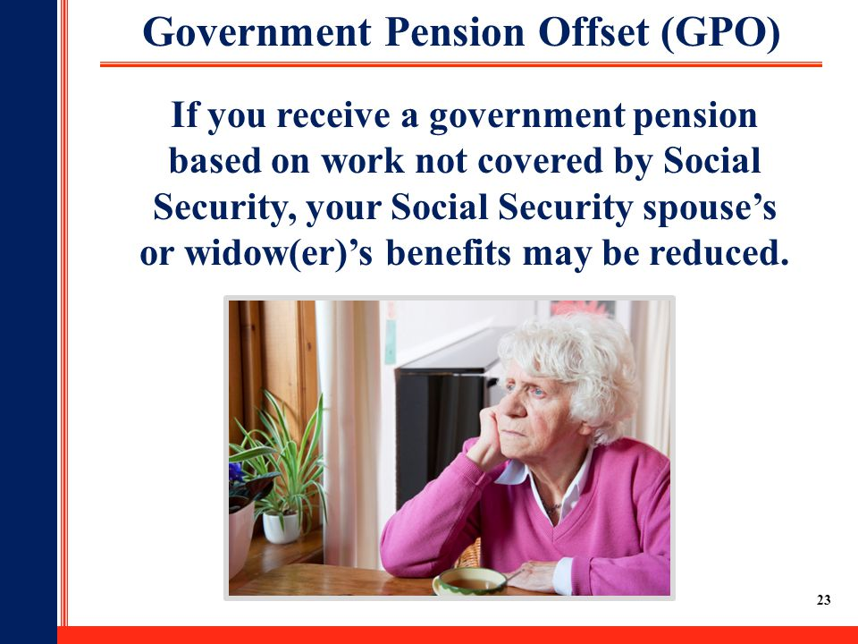 23 Government Pension Offset (GPO) If you receive a government pension based on work not covered by Social Security, your Social Security spouse's or widow(er)'s benefits may be reduced.