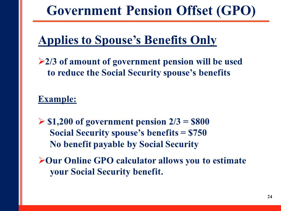 24 Example:  $1,200 of government pension 2/3 = $800 Social Security spouse's benefits = $750 No benefit payable by Social Security Government Pension Offset (GPO) Applies to Spouse's Benefits Only  2/3 of amount of government pension will be used to reduce the Social Security spouse's benefits  Our Online GPO calculator allows you to estimate your Social Security benefit.