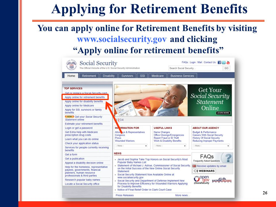 26 Applying for Retirement Benefits You can apply online for Retirement Benefits by visiting www.socialsecurity.gov and clicking Apply online for retirement benefits