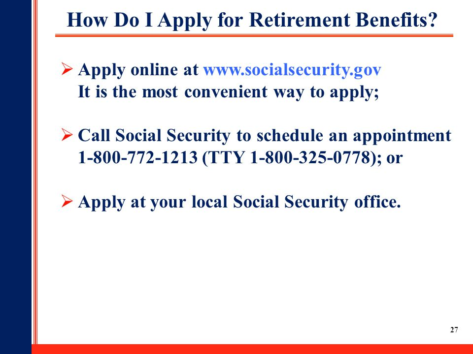 27  Apply online at www.socialsecurity.gov It is the most convenient way to apply;  Call Social Security to schedule an appointment 1-800-772-1213 (TTY 1-800-325-0778); or  Apply at your local Social Security office.