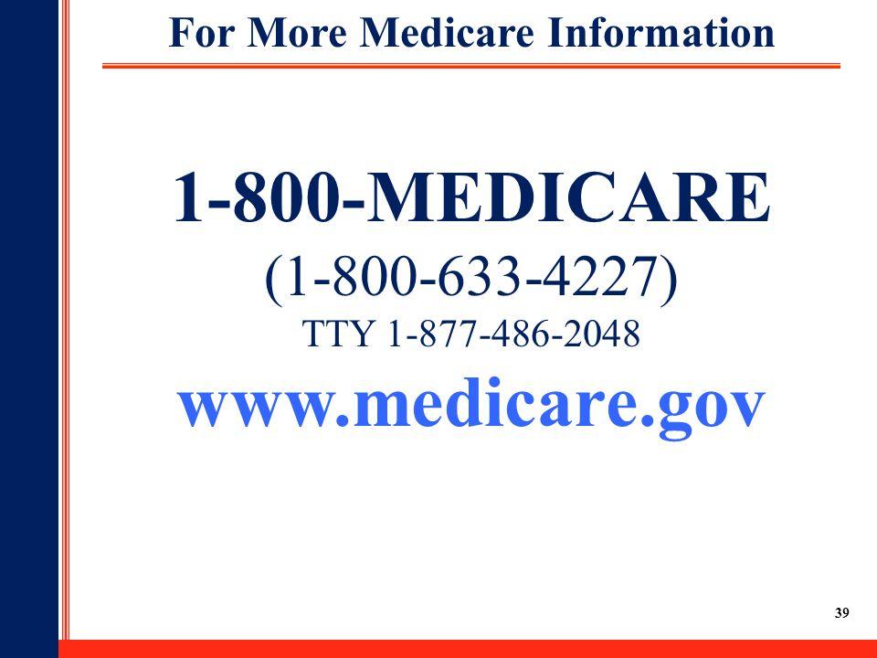 39 For More Medicare Information 1-800-MEDICARE (1-800-633-4227) TTY 1-877-486-2048 www.medicare.gov