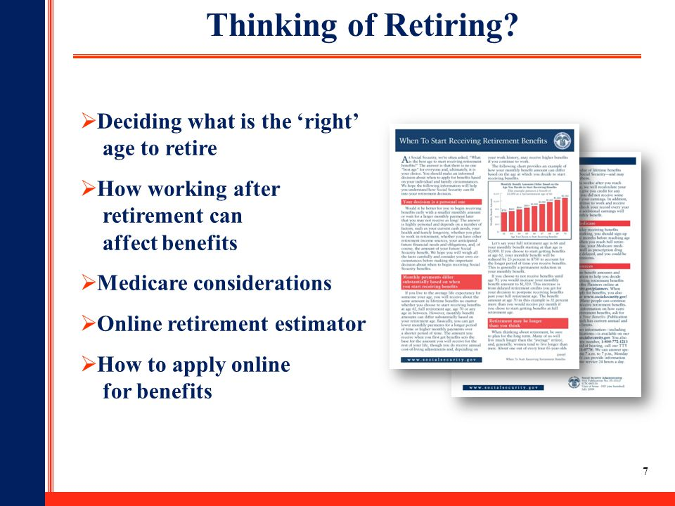 7  Deciding what is the 'right' age to retire  How working after retirement can affect benefits  Medicare considerations  Online retirement estimator  How to apply online for benefits Thinking of Retiring