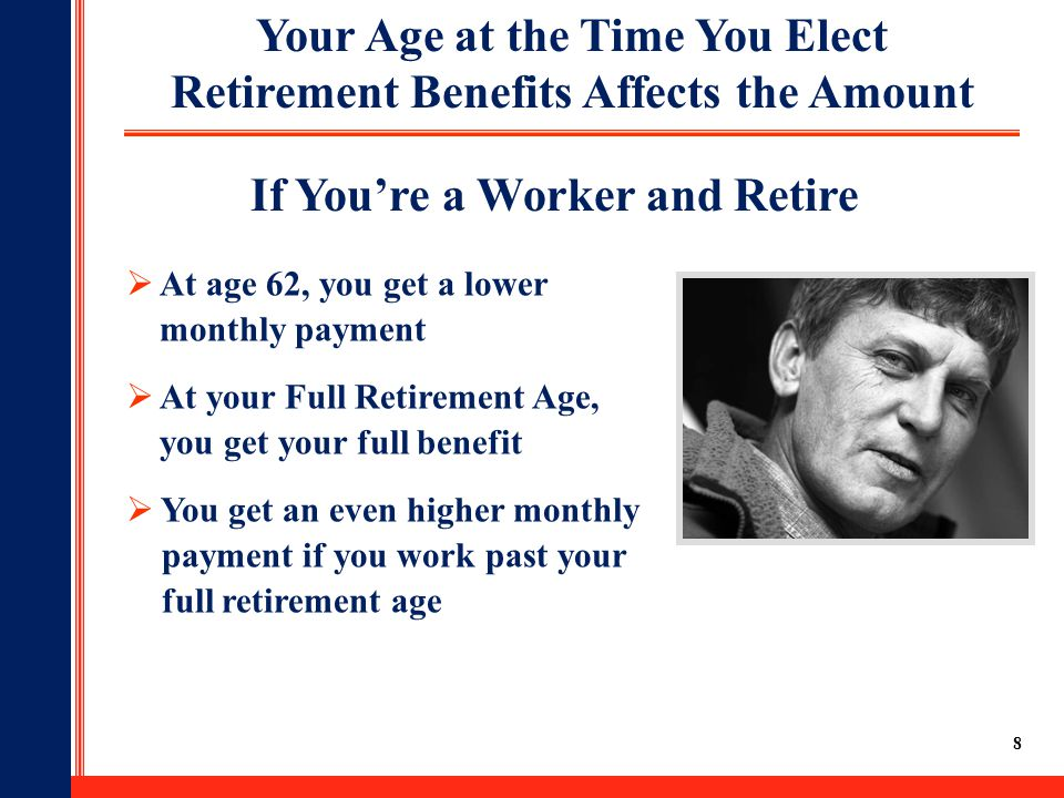 8 Your Age at the Time You Elect Retirement Benefits Affects the Amount  At age 62, you get a lower monthly payment  At your Full Retirement Age, you get your full benefit  You get an even higher monthly payment if you work past your full retirement age If You're a Worker and Retire