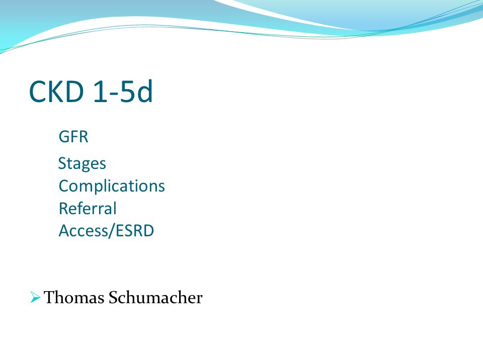 CKD 1-5d GFR Stages Complications Referral Access/ESRD  Thomas Schumacher