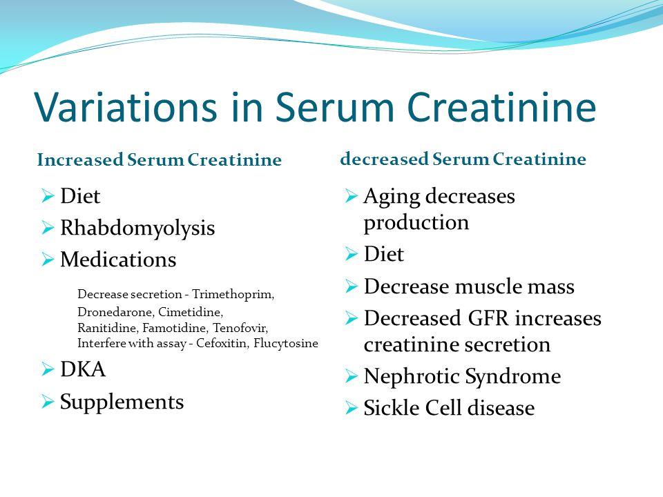 Variations in Serum Creatinine Increased Serum Creatinine decreased Serum Creatinine  Diet  Rhabdomyolysis  Medications Decrease secretion - Trimethoprim, Dronedarone, Cimetidine, Ranitidine, Famotidine, Tenofovir, Interfere with assay - Cefoxitin, Flucytosine  DKA  Supplements  Aging decreases production  Diet  Decrease muscle mass  Decreased GFR increases creatinine secretion  Nephrotic Syndrome  Sickle Cell disease