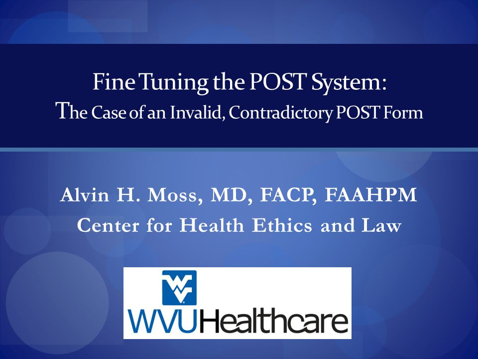 Fine Tuning the POST System: T he Case of an Invalid, Contradictory POST Form Alvin H. Moss, MD, FACP, FAAHPM Center for Health Ethics and Law