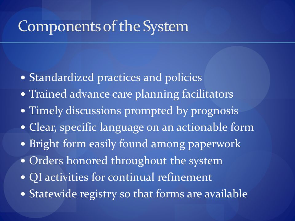 Components of the System Standardized practices and policies Trained advance care planning facilitators Timely discussions prompted by prognosis Clear