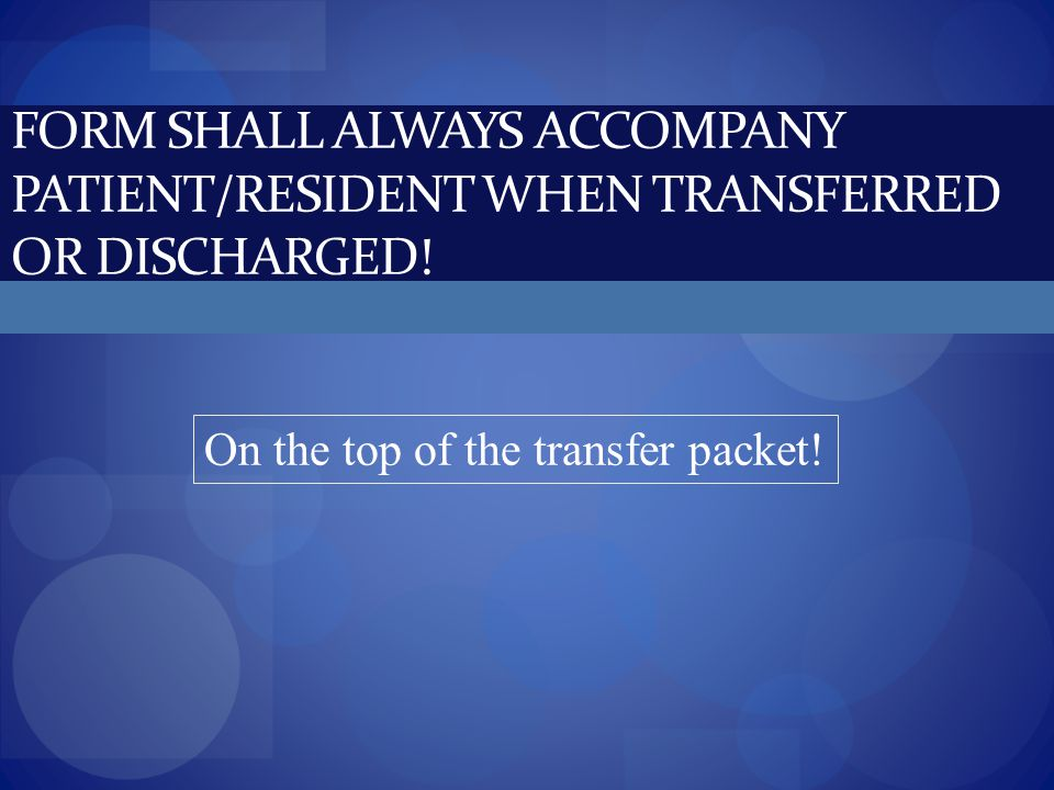 FORM SHALL ALWAYS ACCOMPANY PATIENT/RESIDENT WHEN TRANSFERRED OR DISCHARGED! On the top of the transfer packet!
